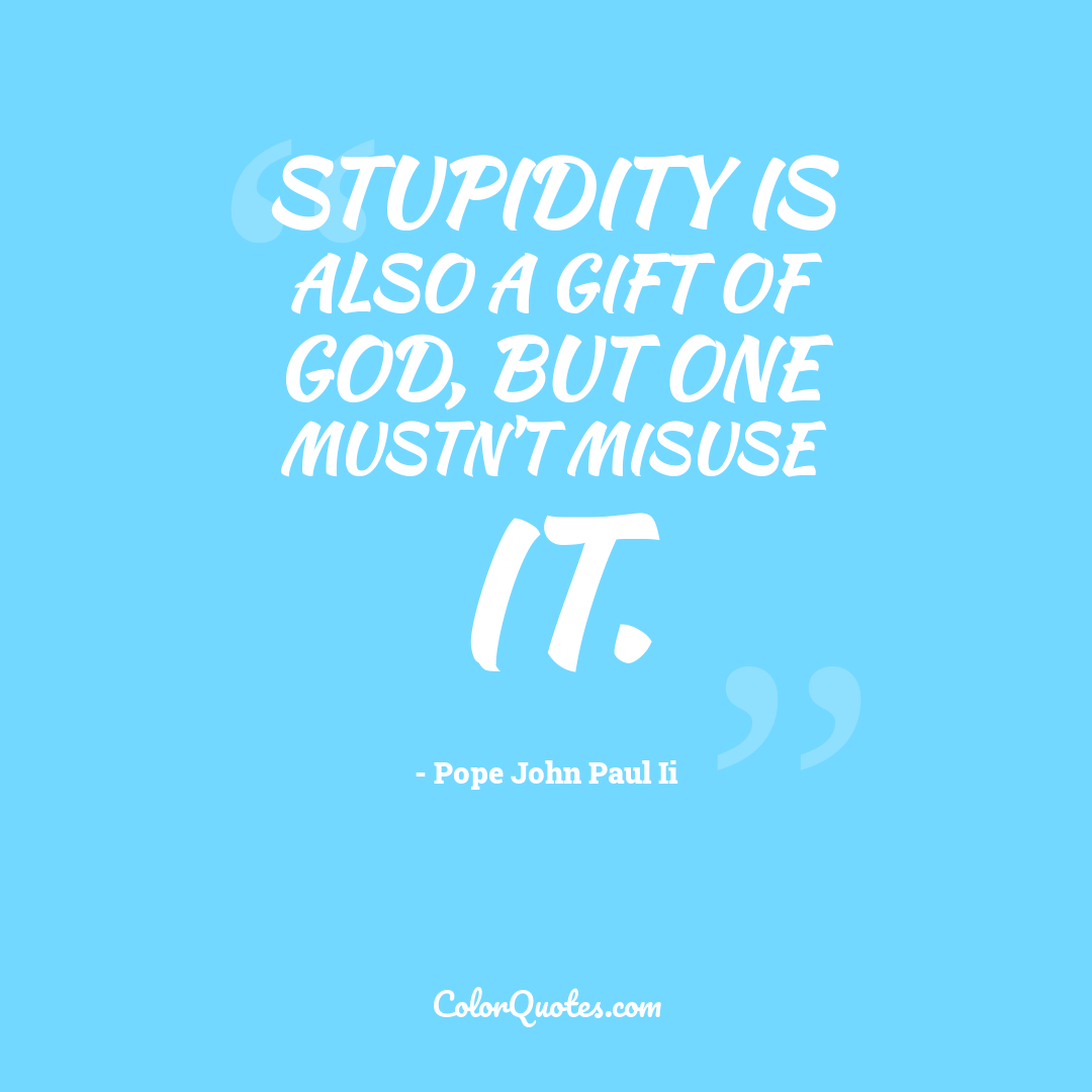 Stupidity is also a gift of God, but one mustn't misuse it.