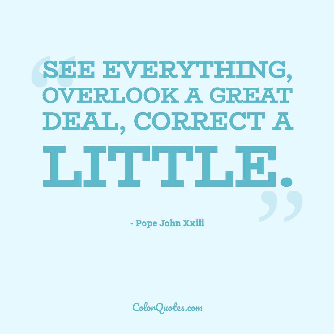 See everything, overlook a great deal, correct a little.