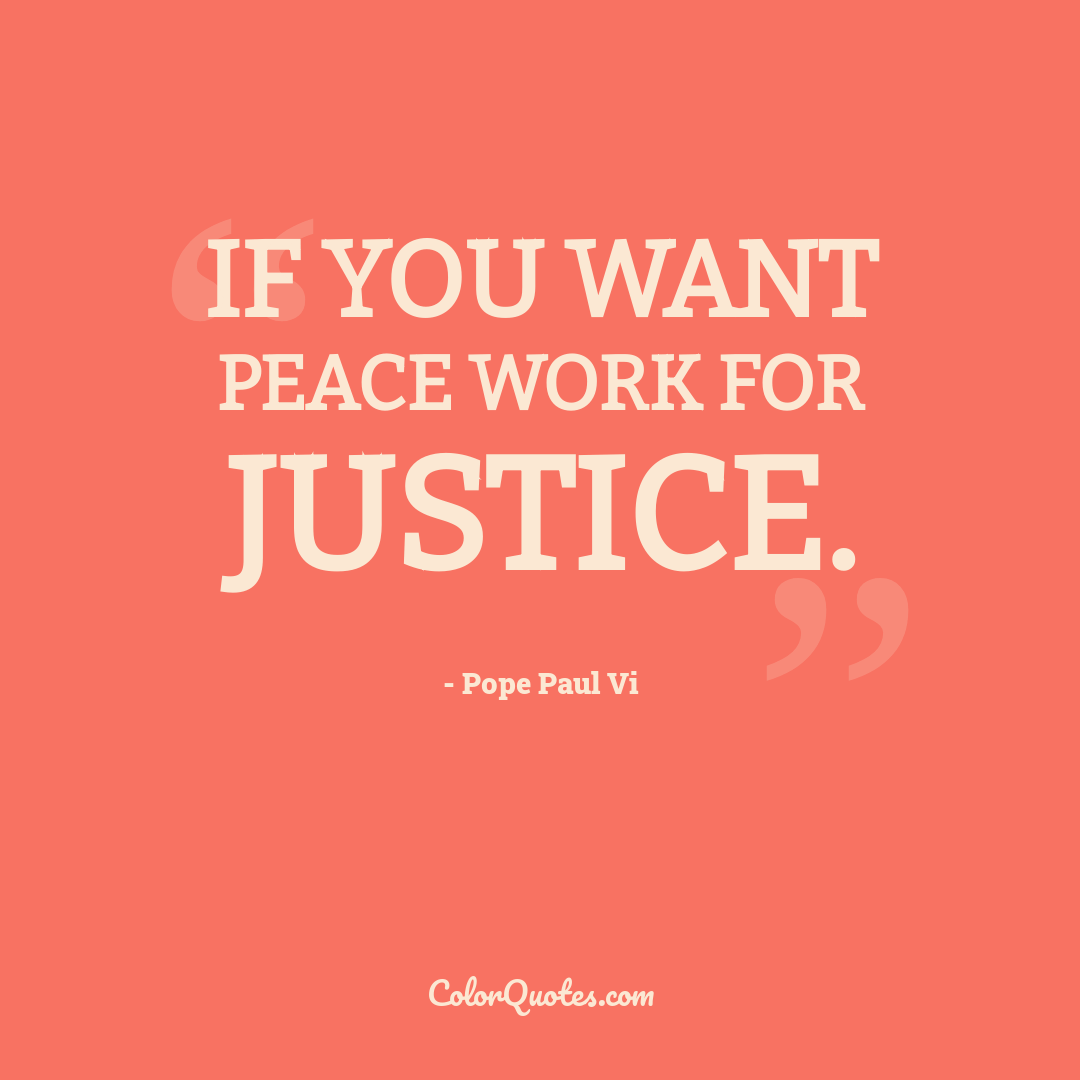 If you want peace work for justice.
