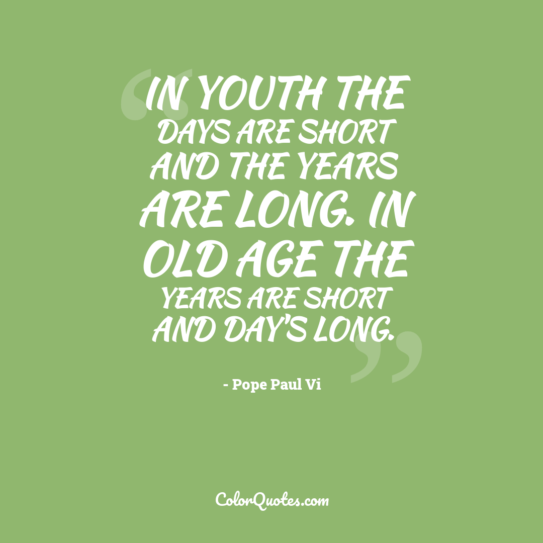 In youth the days are short and the years are long. In old age the years are short and day's long.