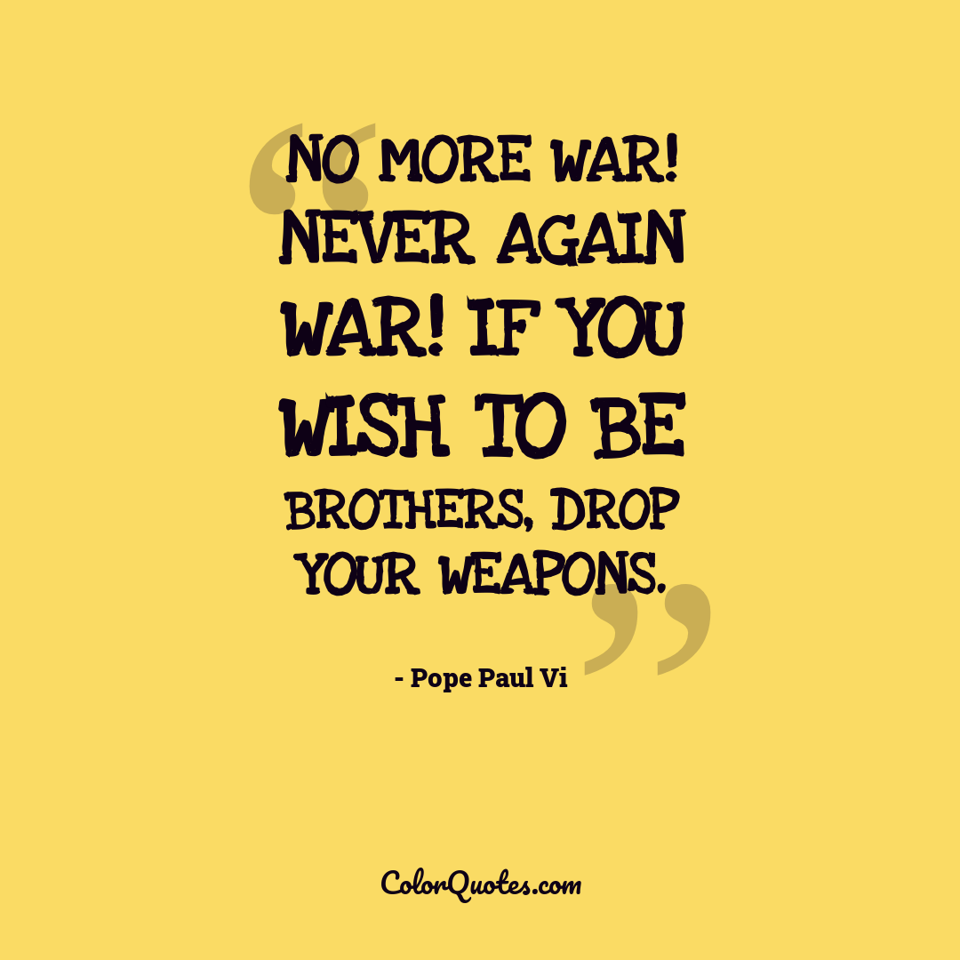 No more war! Never again war! If you wish to be brothers, drop your weapons.