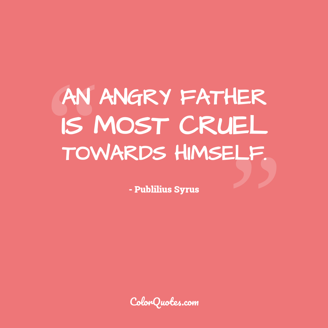 An angry father is most cruel towards himself.