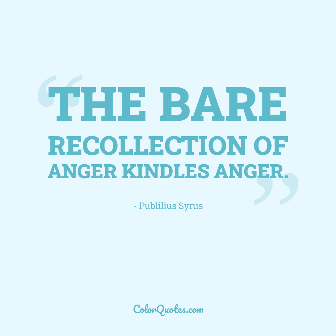 The bare recollection of anger kindles anger.