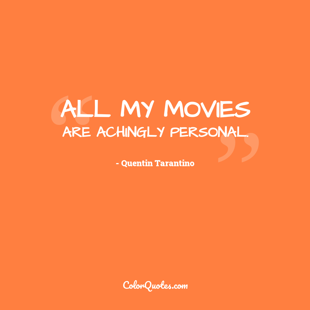 All my movies are achingly personal.