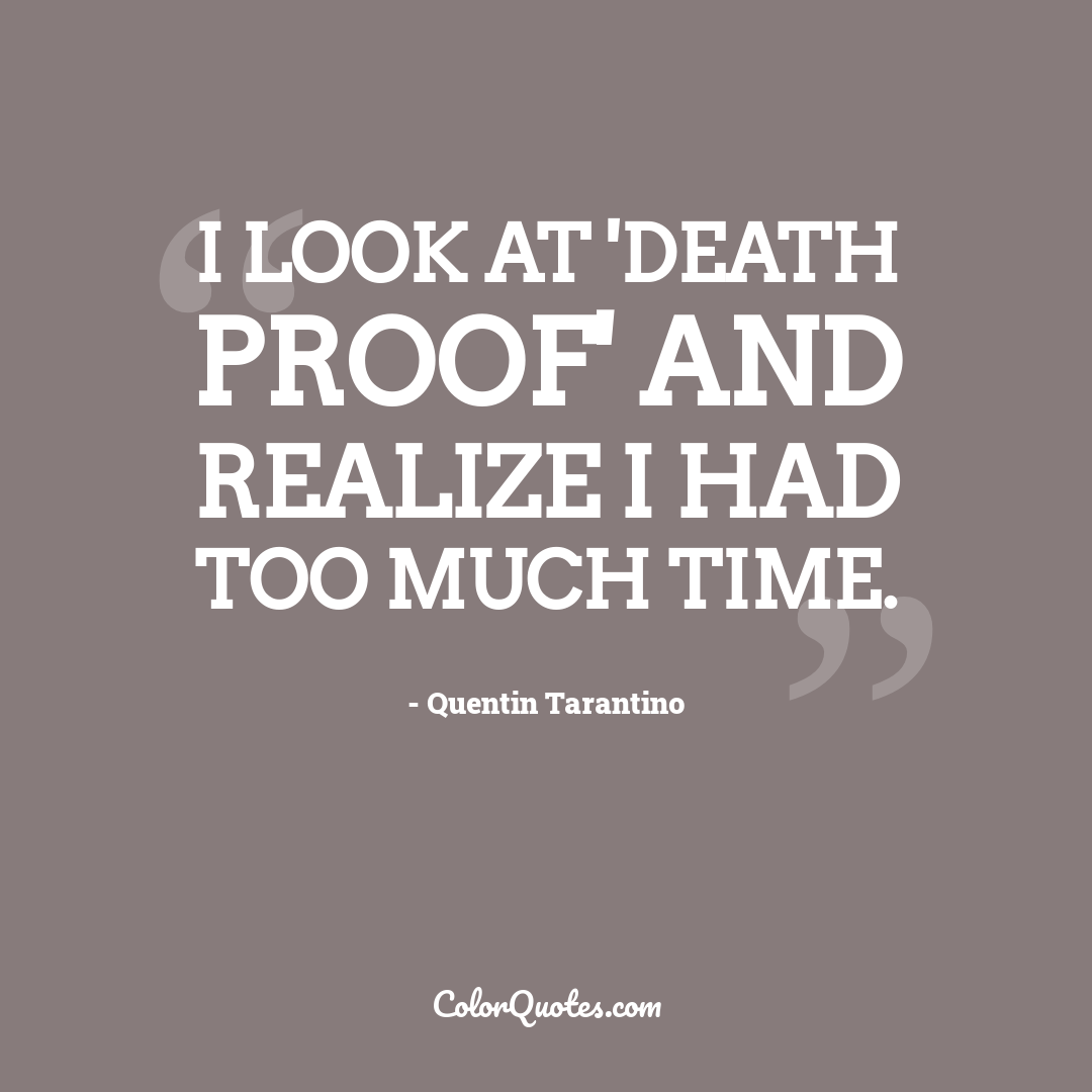 I look at 'Death Proof' and realize I had too much time.