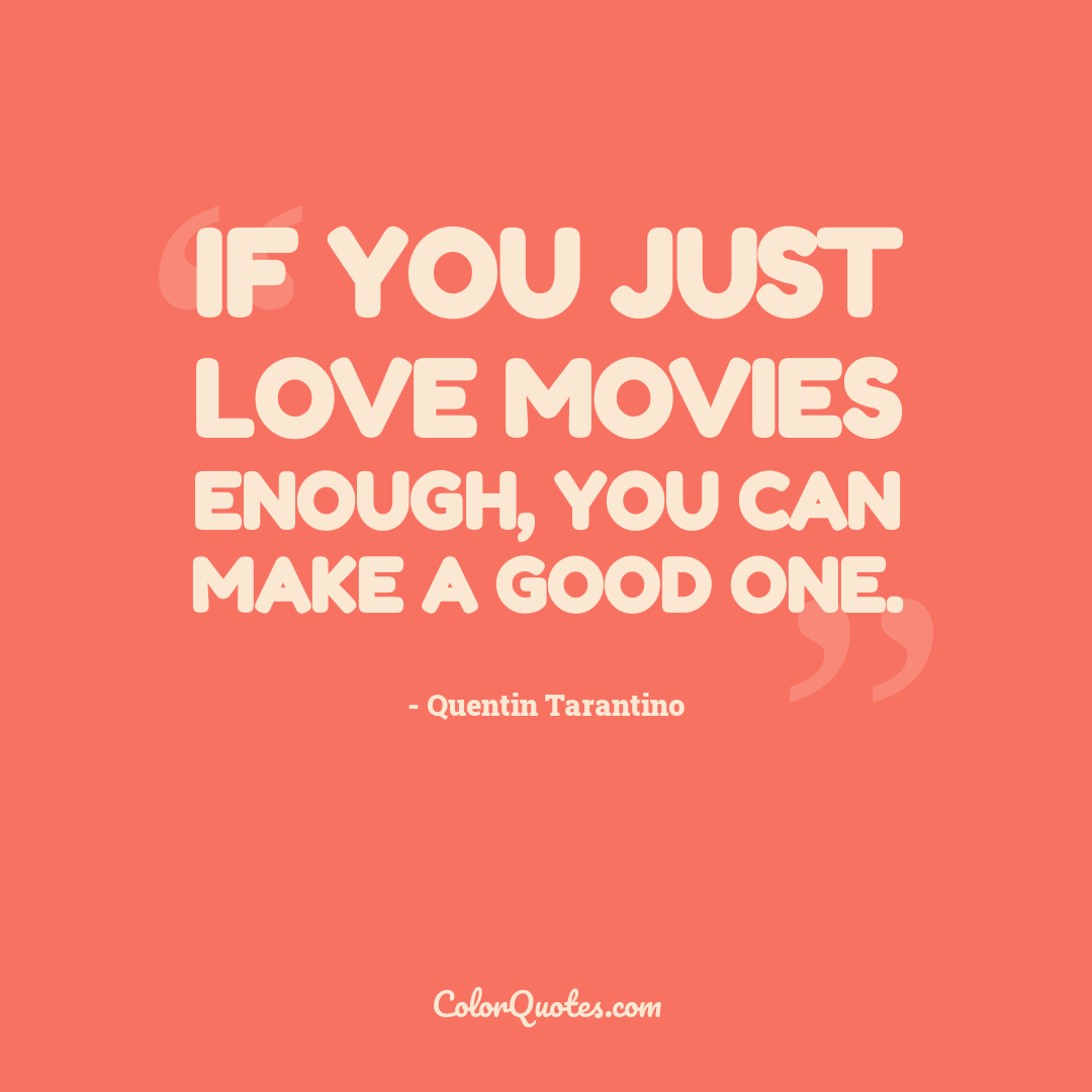 If you just love movies enough, you can make a good one.