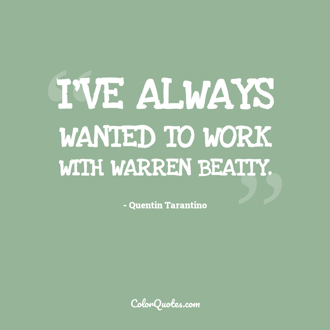 I've always wanted to work with Warren Beatty.