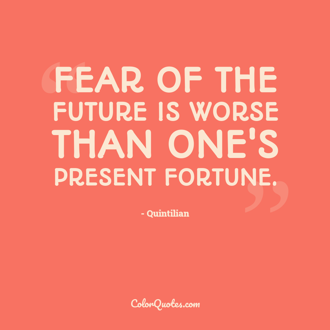 Fear of the future is worse than one's present fortune.