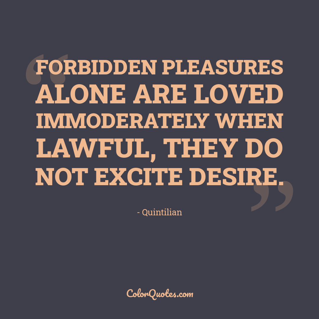 Forbidden pleasures alone are loved immoderately when lawful, they do not excite desire.