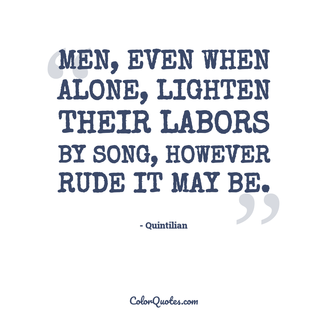 Men, even when alone, lighten their labors by song, however rude it may be.