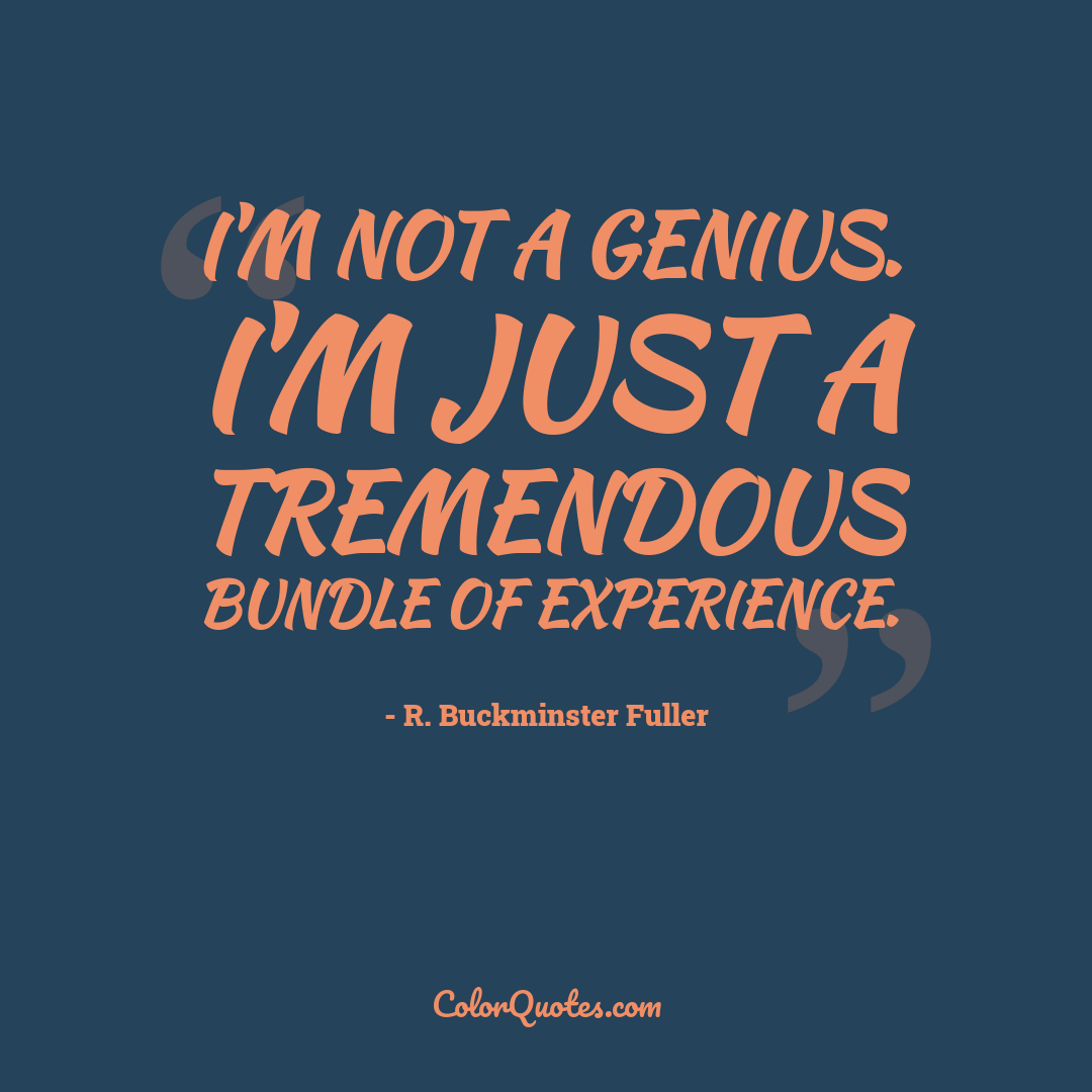 I'm not a genius. I'm just a tremendous bundle of experience.