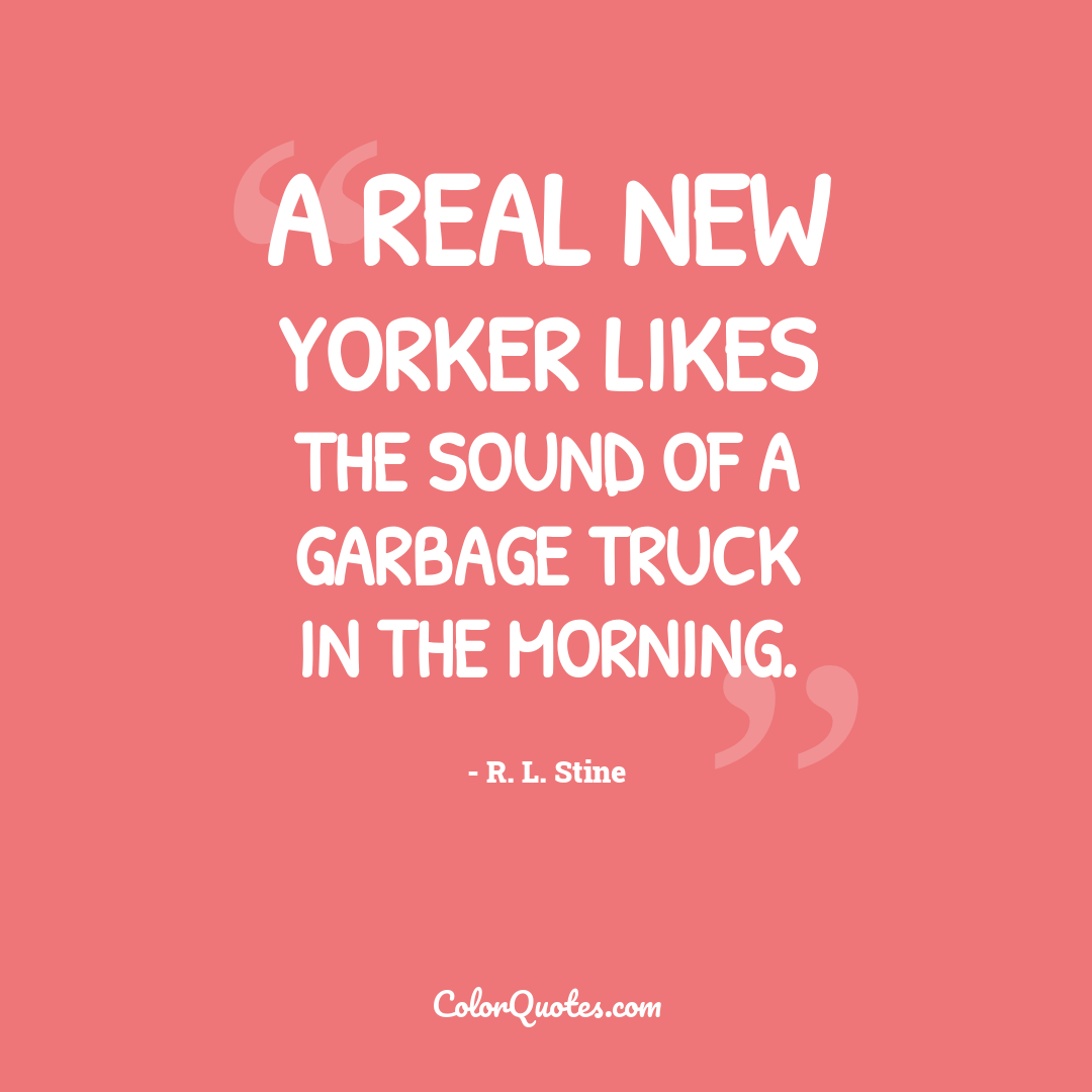 A real New Yorker likes the sound of a garbage truck in the morning.
