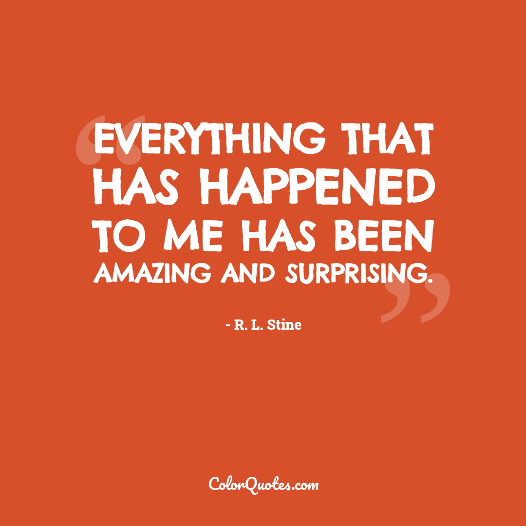 Everything that has happened to me has been amazing and surprising.