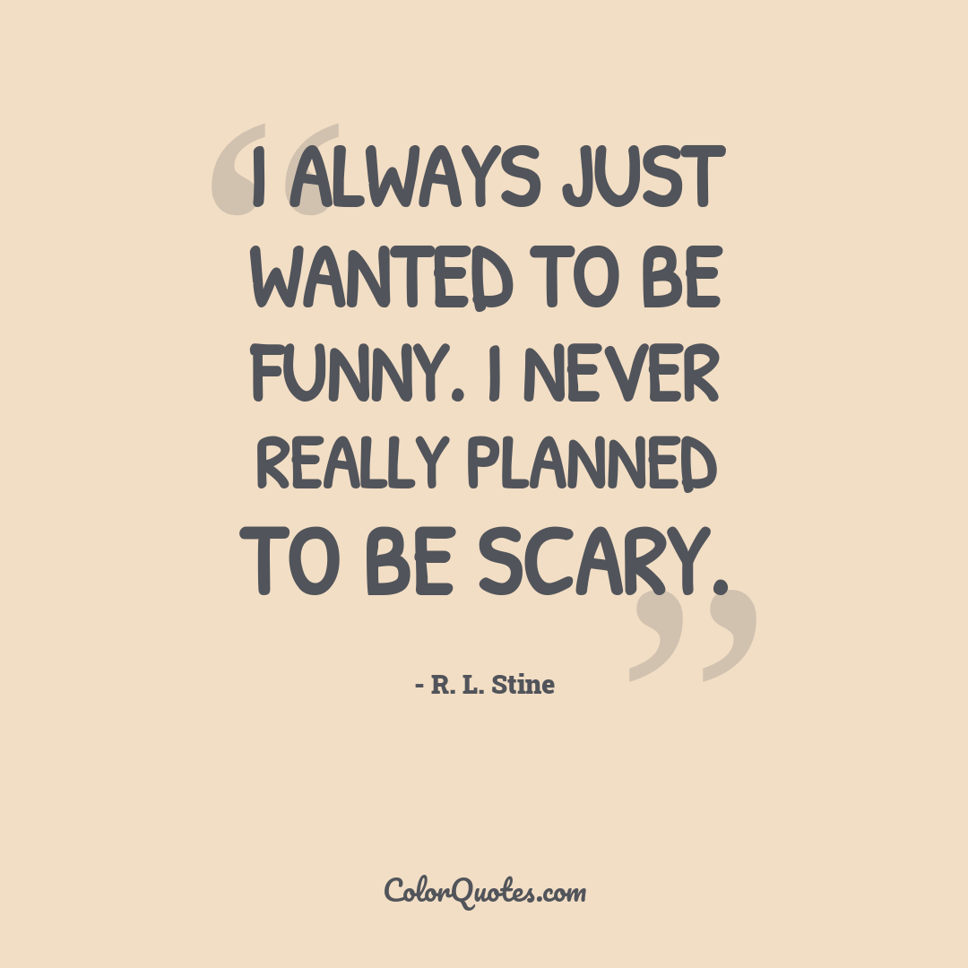 I always just wanted to be funny. I never really planned to be scary.