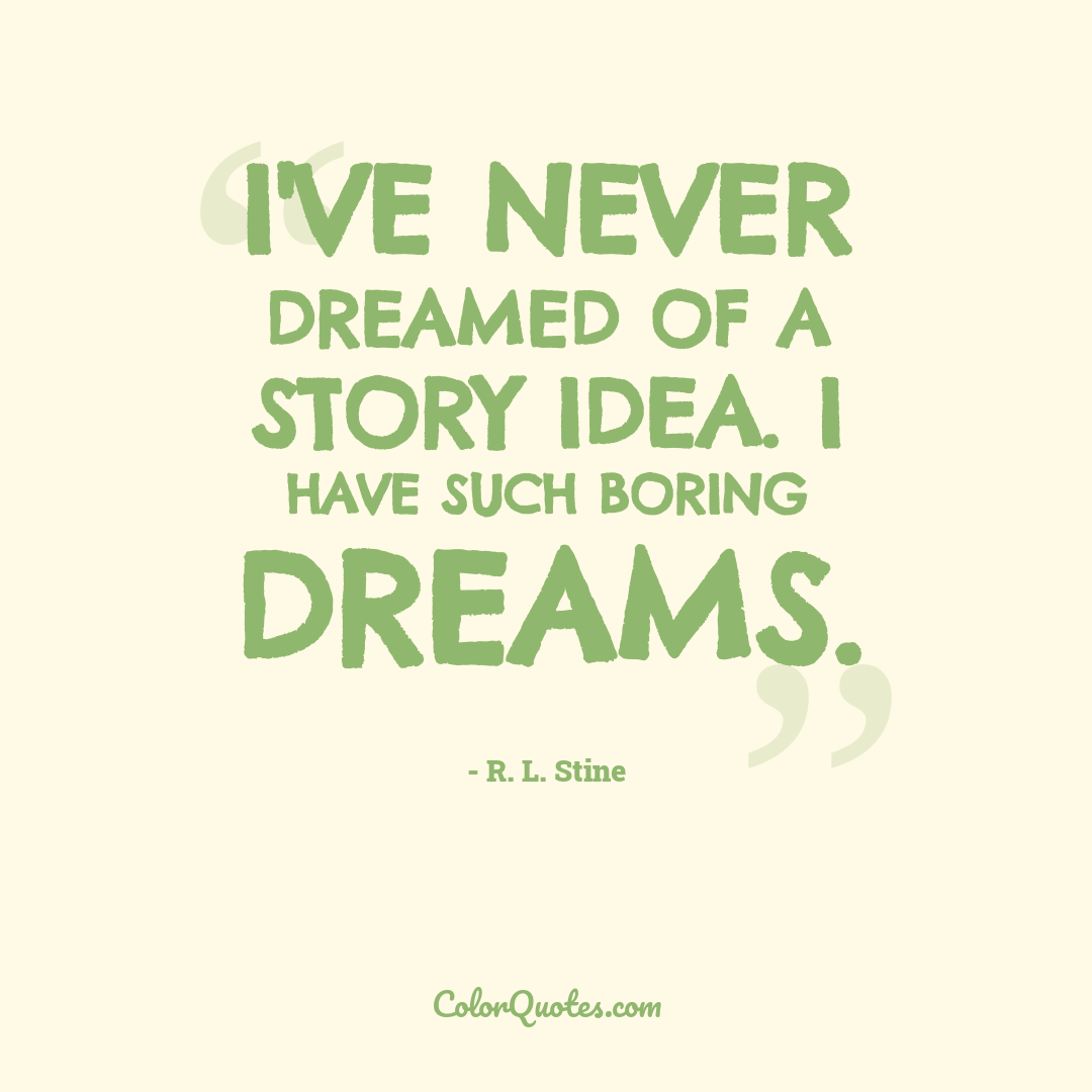 I've never dreamed of a story idea. I have such boring dreams.