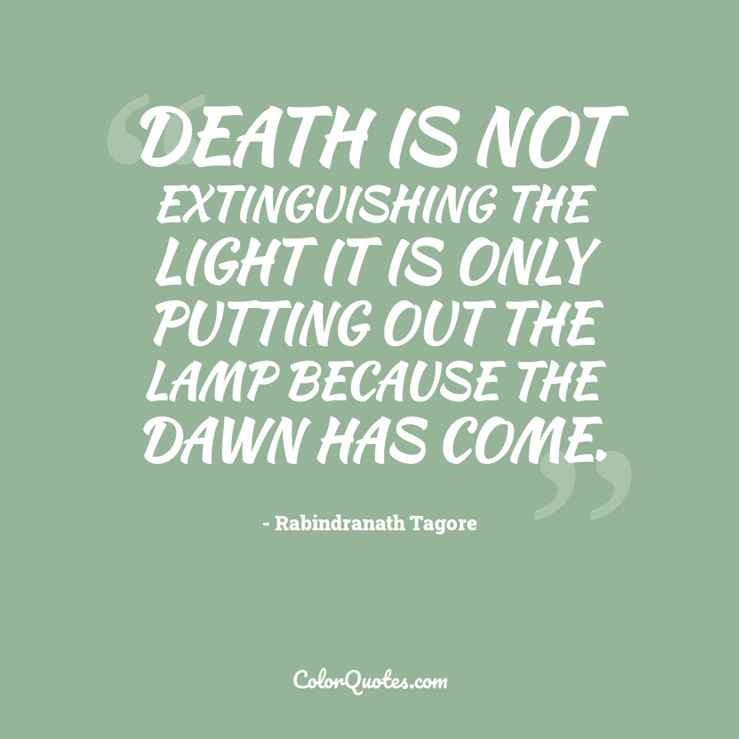 Death is not extinguishing the light it is only putting out the lamp because the dawn has come.