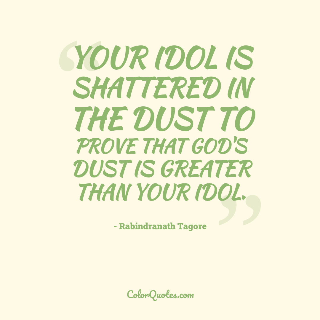 Your idol is shattered in the dust to prove that God's dust is greater than your idol.