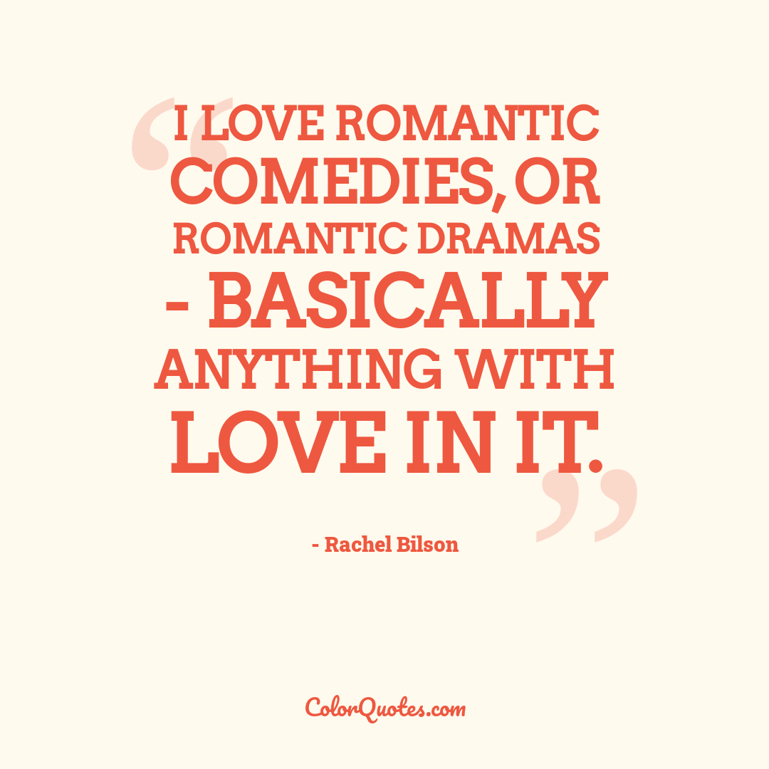 I love romantic comedies, or romantic dramas - basically anything with love in it.