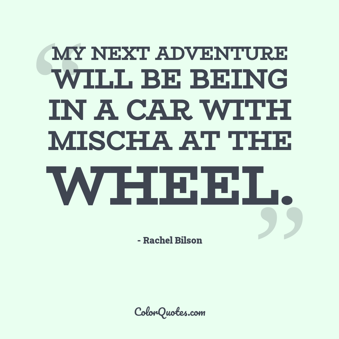 My next adventure will be being in a car with Mischa at the wheel.