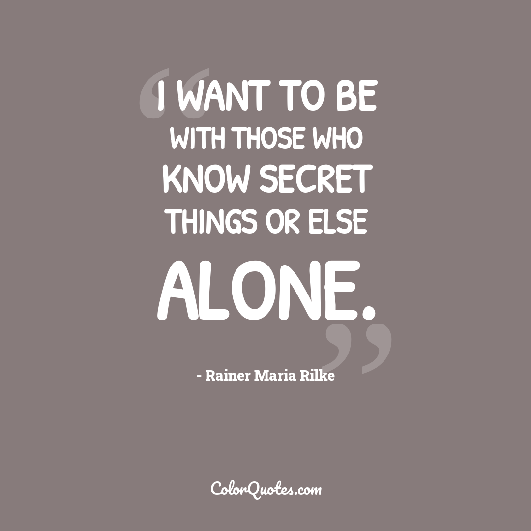 I want to be with those who know secret things or else alone.