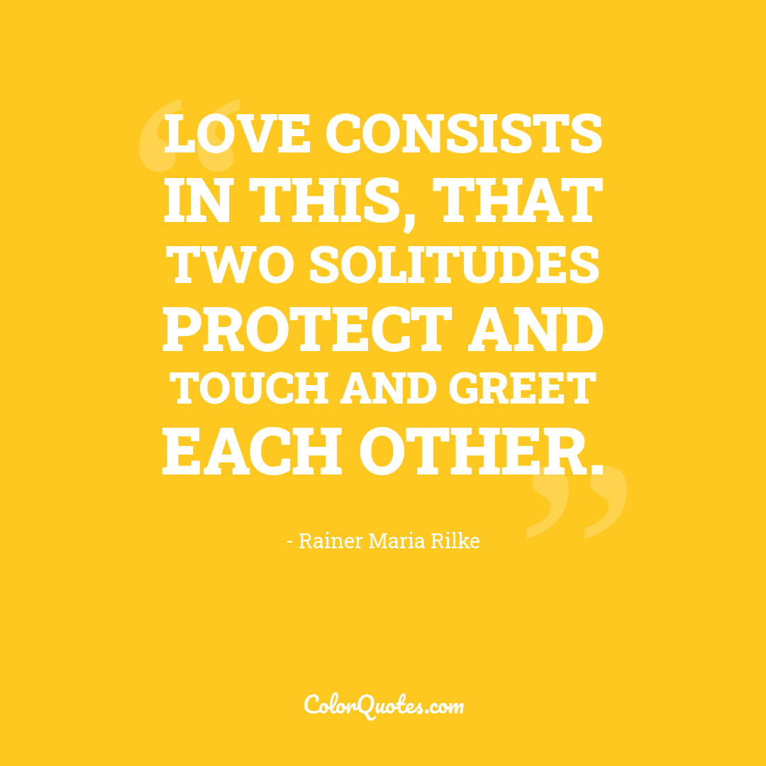 Love consists in this, that two solitudes protect and touch and greet each other.
