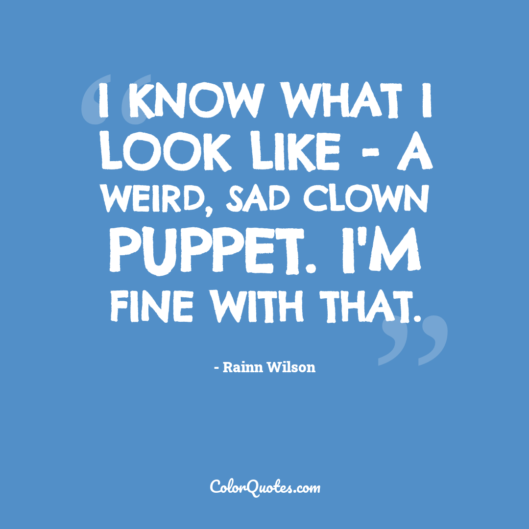 I know what I look like - a weird, sad clown puppet. I'm fine with that.