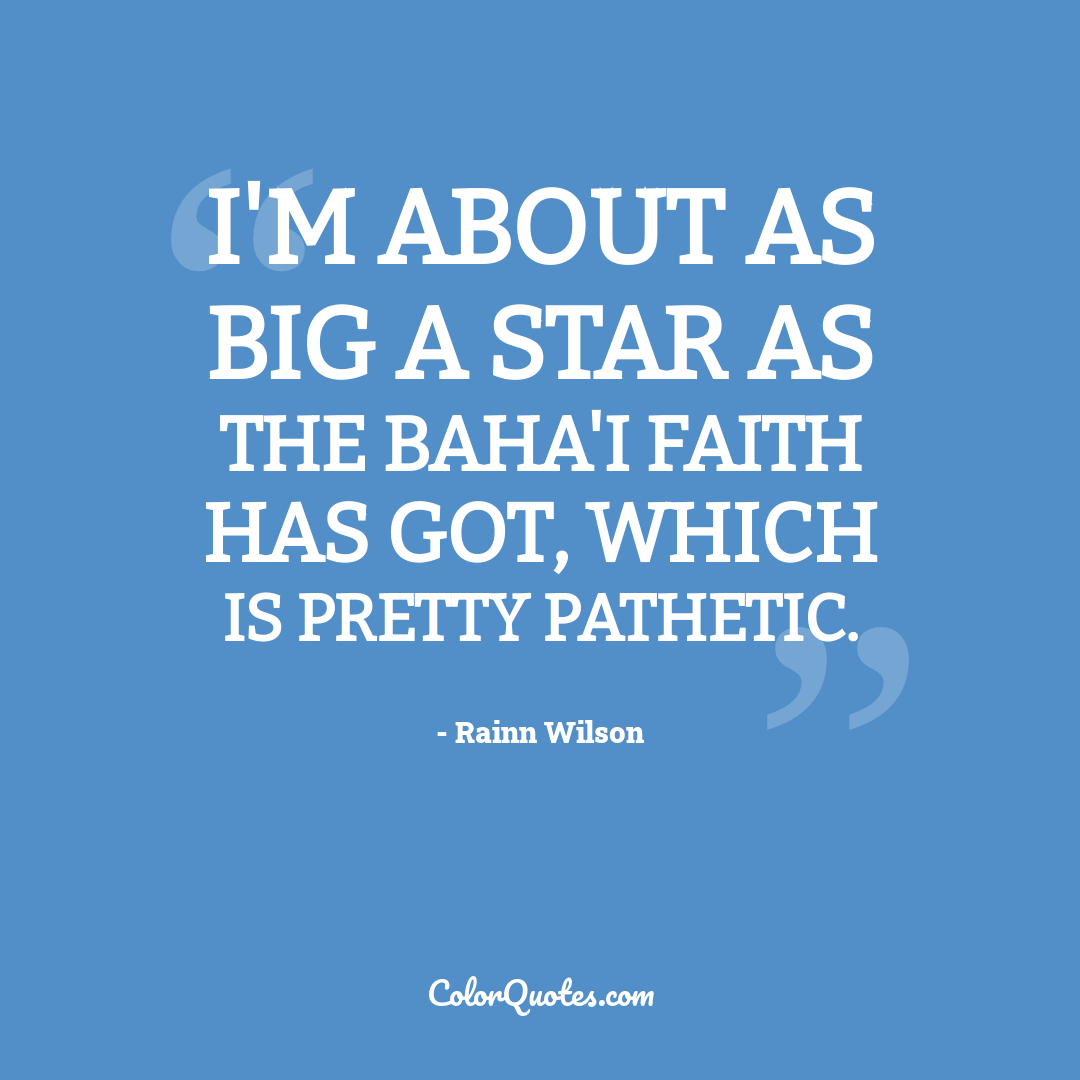 I'm about as big a star as the Baha'i faith has got, which is pretty pathetic.