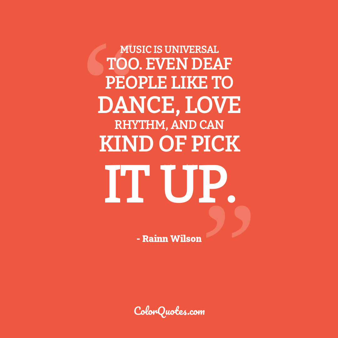 Music is universal too. Even deaf people like to dance, love rhythm, and can kind of pick it up.
