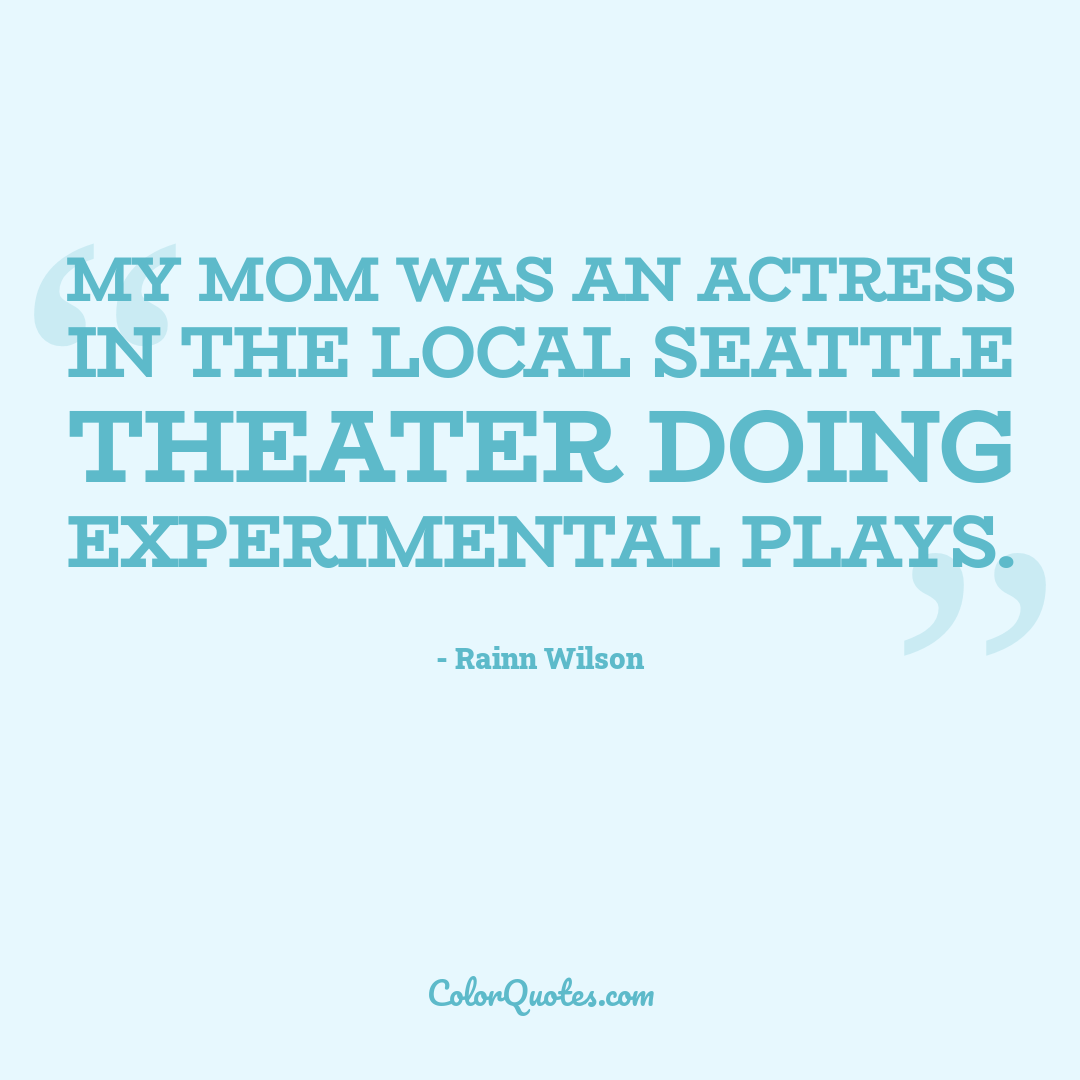 My mom was an actress in the local Seattle theater doing experimental plays.