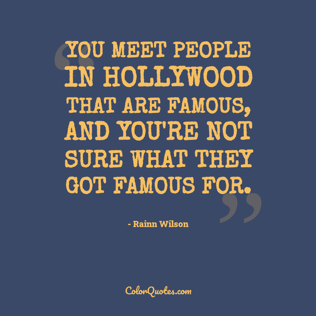 You meet people in Hollywood that are famous, and you're not sure what they got famous for.
