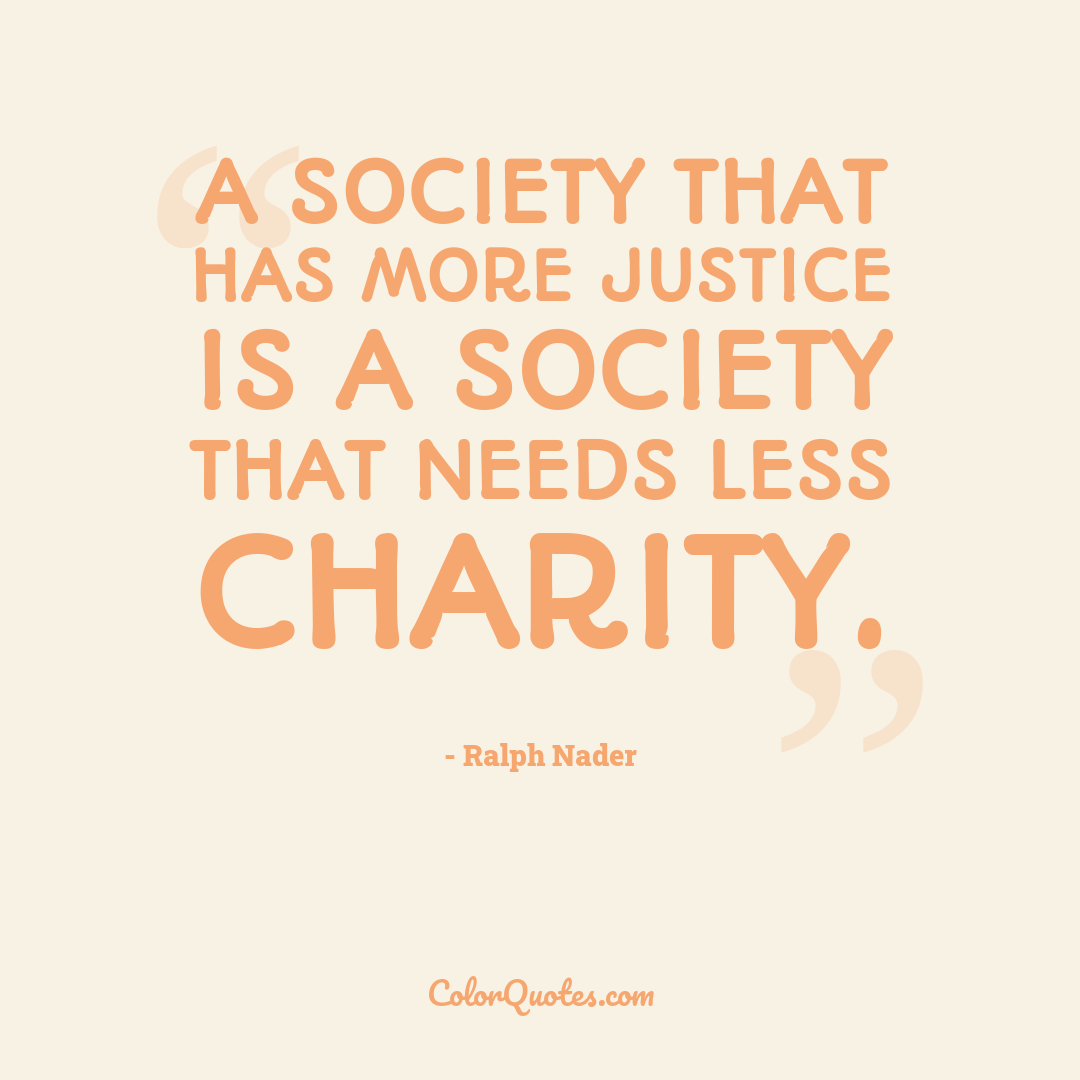A society that has more justice is a society that needs less charity.