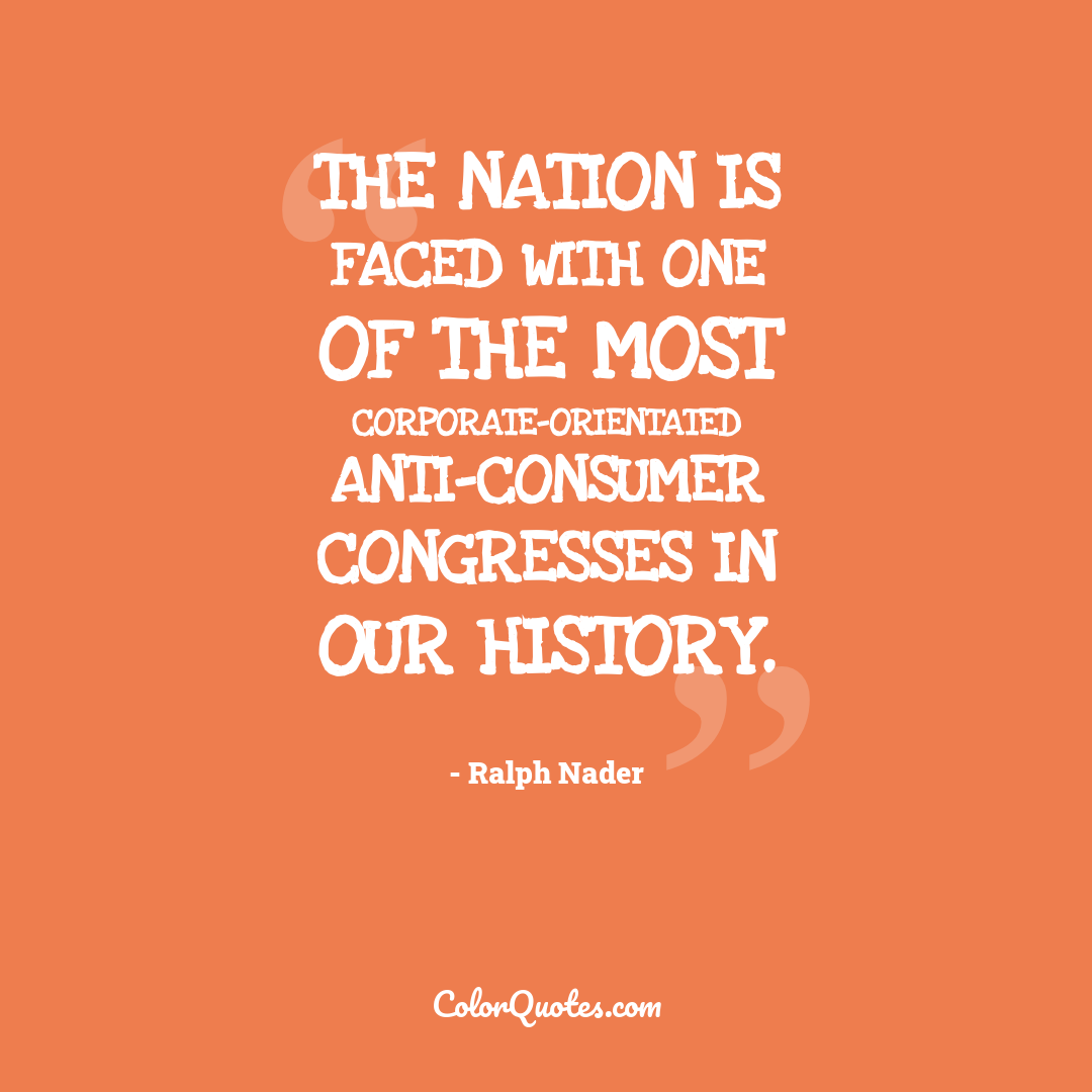 The nation is faced with one of the most corporate-orientated anti-consumer Congresses in our history.