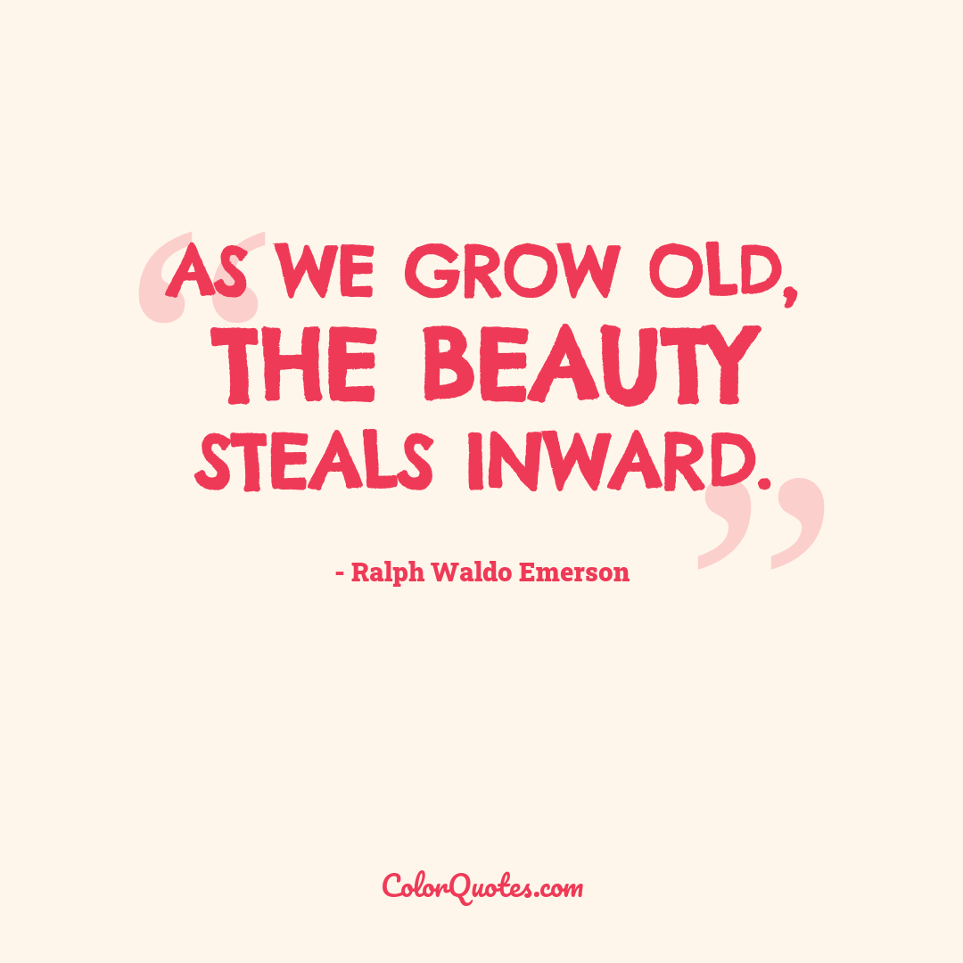As we grow old, the beauty steals inward.