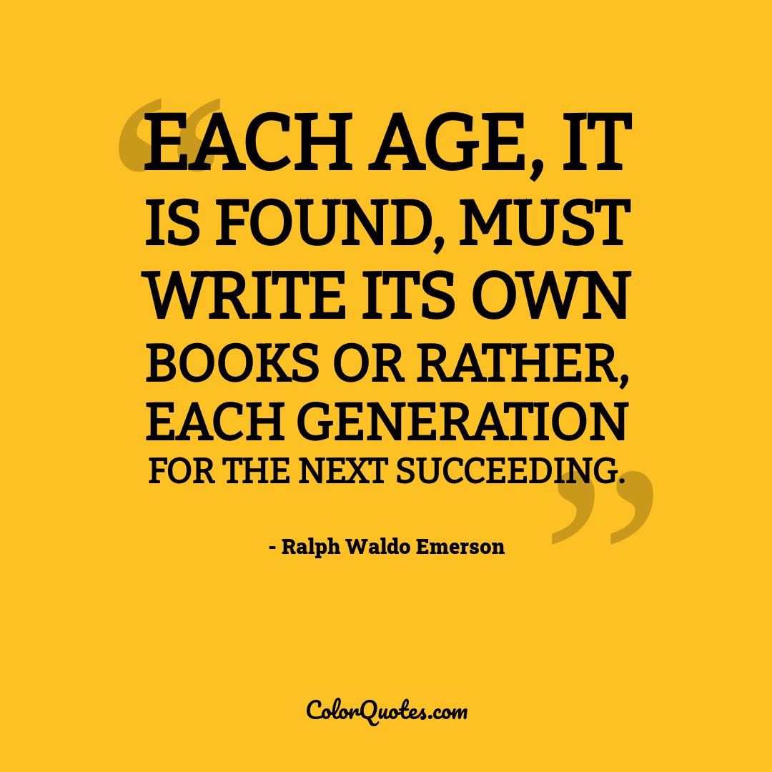 Each age, it is found, must write its own books or rather, each generation for the next succeeding.