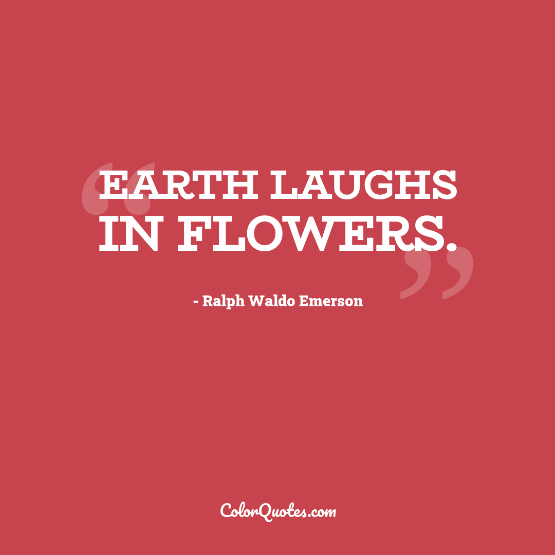 Earth laughs in flowers. by Ralph Waldo Emerson