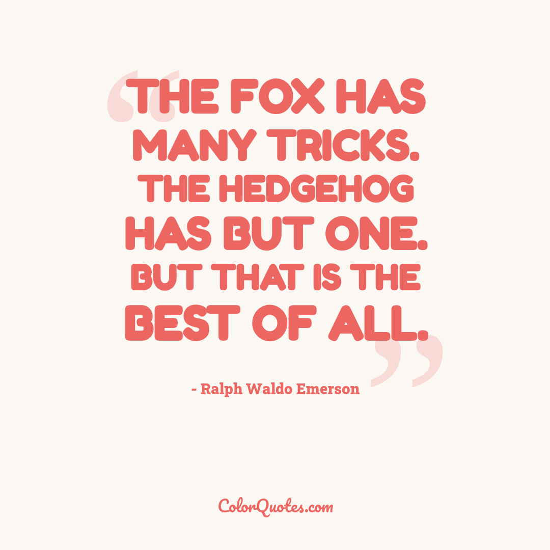 The fox has many tricks. The hedgehog has but one. But that is the best of all.