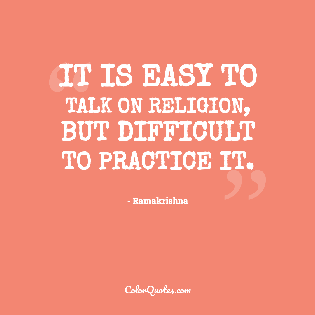 It is easy to talk on religion, but difficult to practice it.