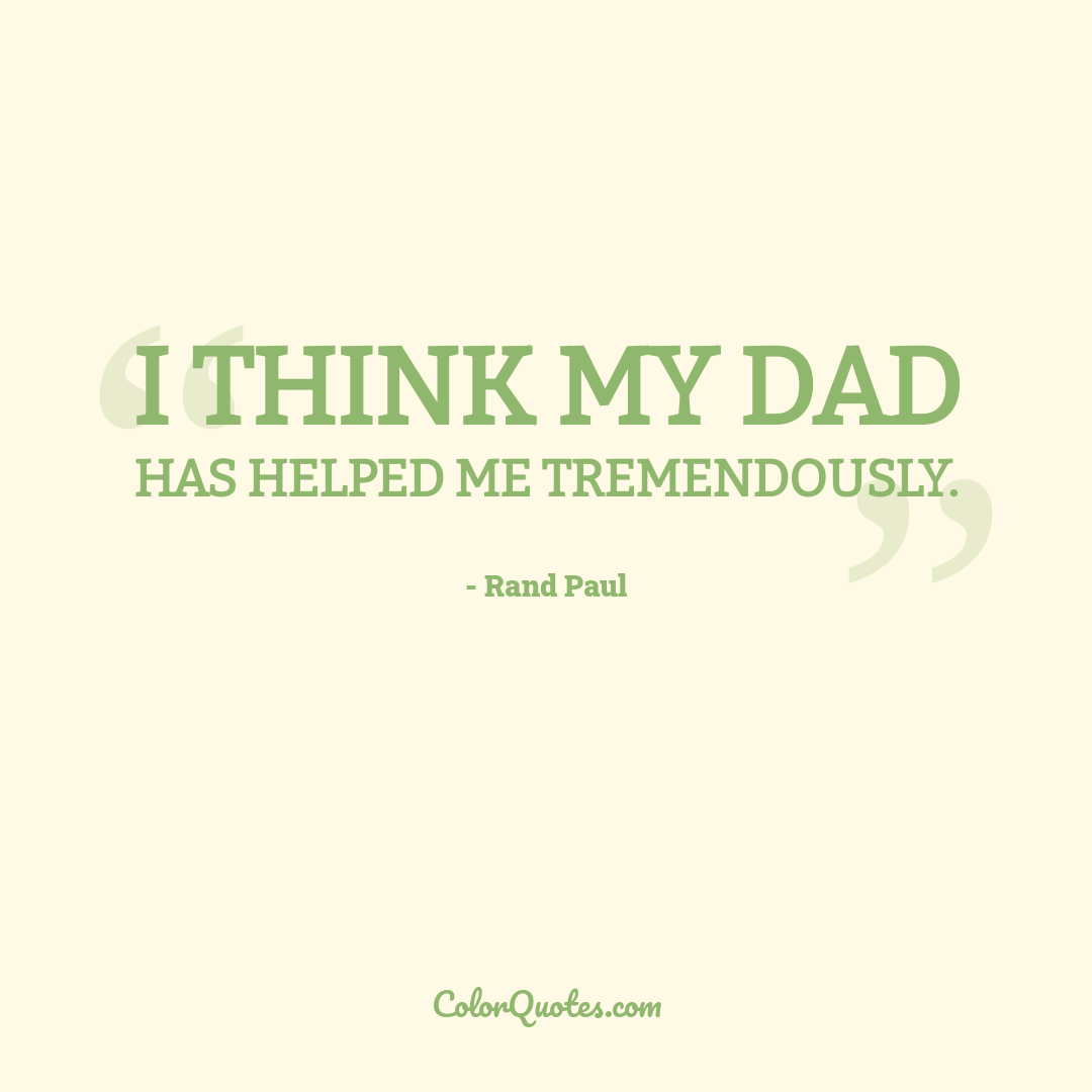 I think my dad has helped me tremendously.