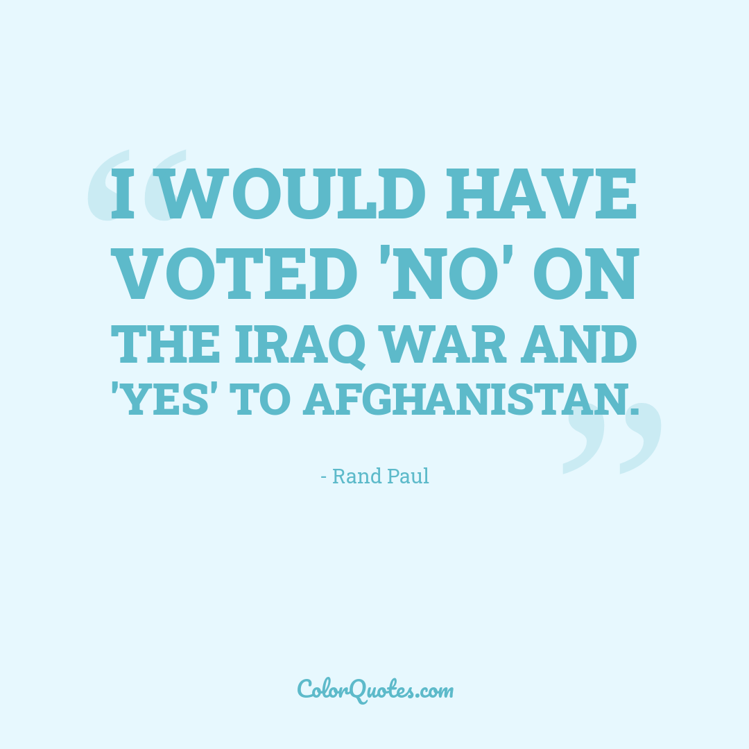 I would have voted 'no' on the Iraq war and 'yes' to Afghanistan.