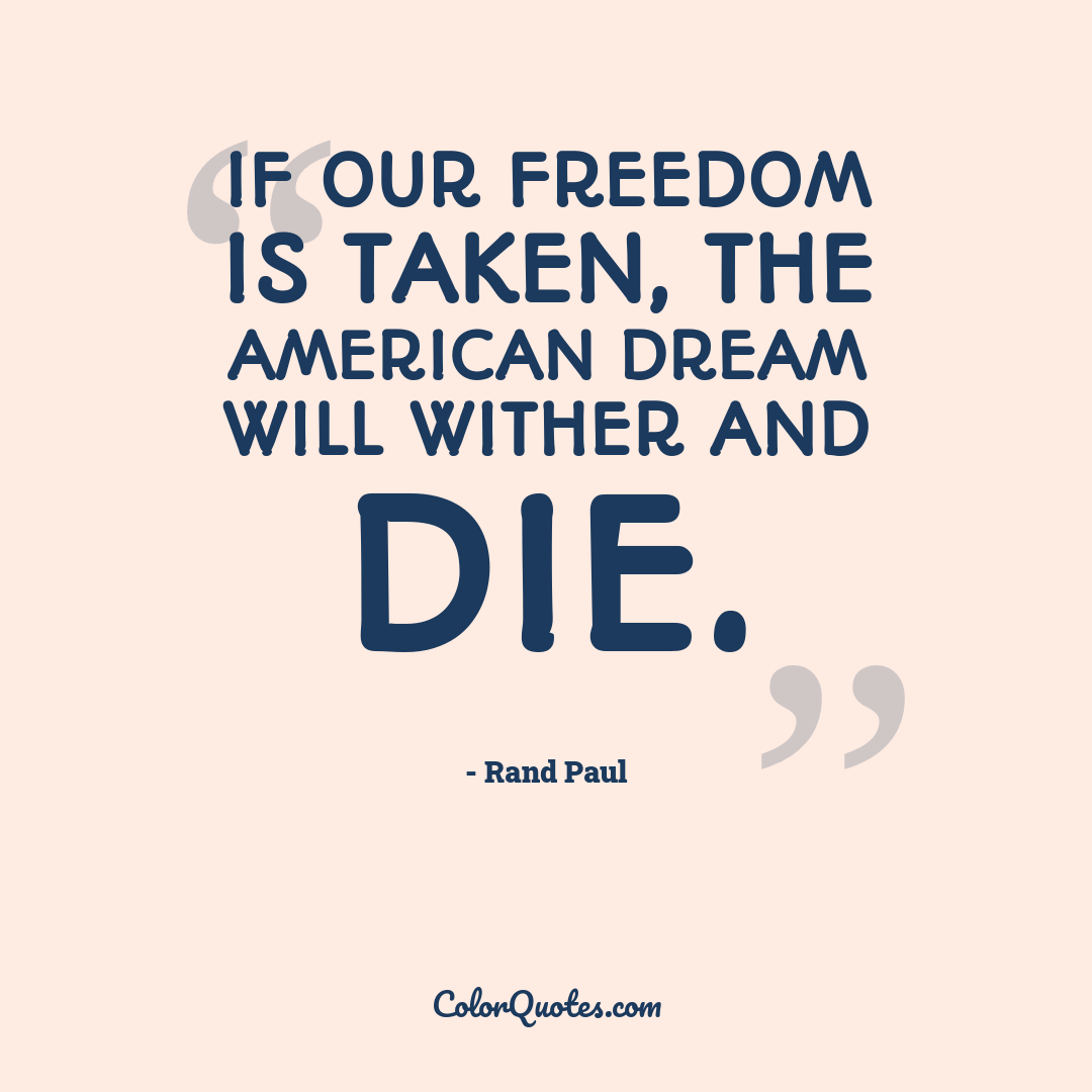 If our freedom is taken, the American dream will wither and die.