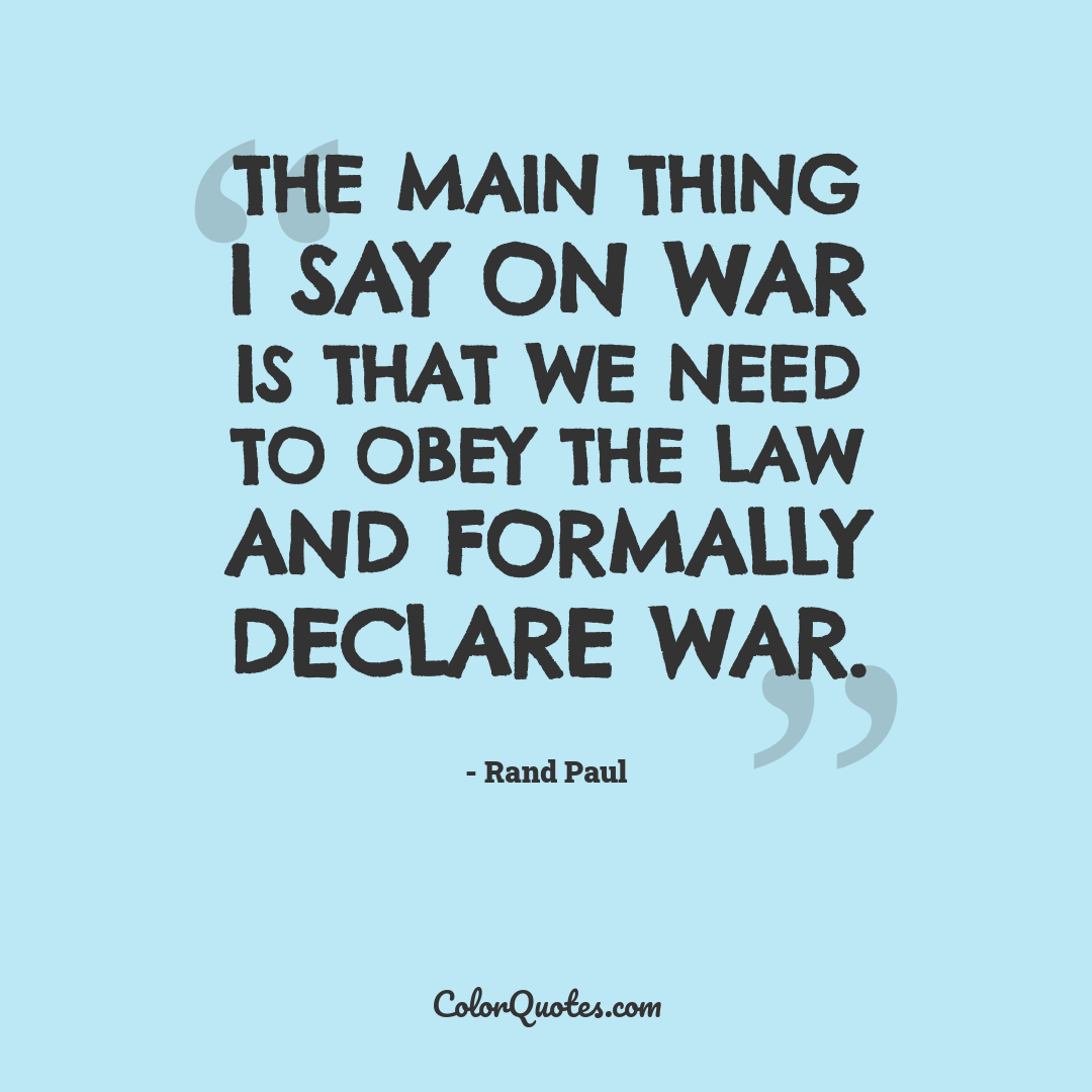 The main thing I say on war is that we need to obey the law and formally declare war.