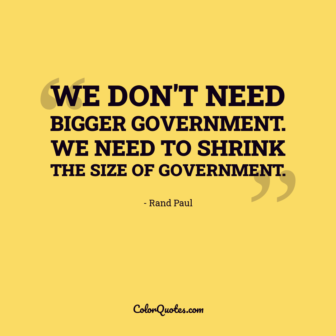 We don't need bigger government. We need to shrink the size of government.