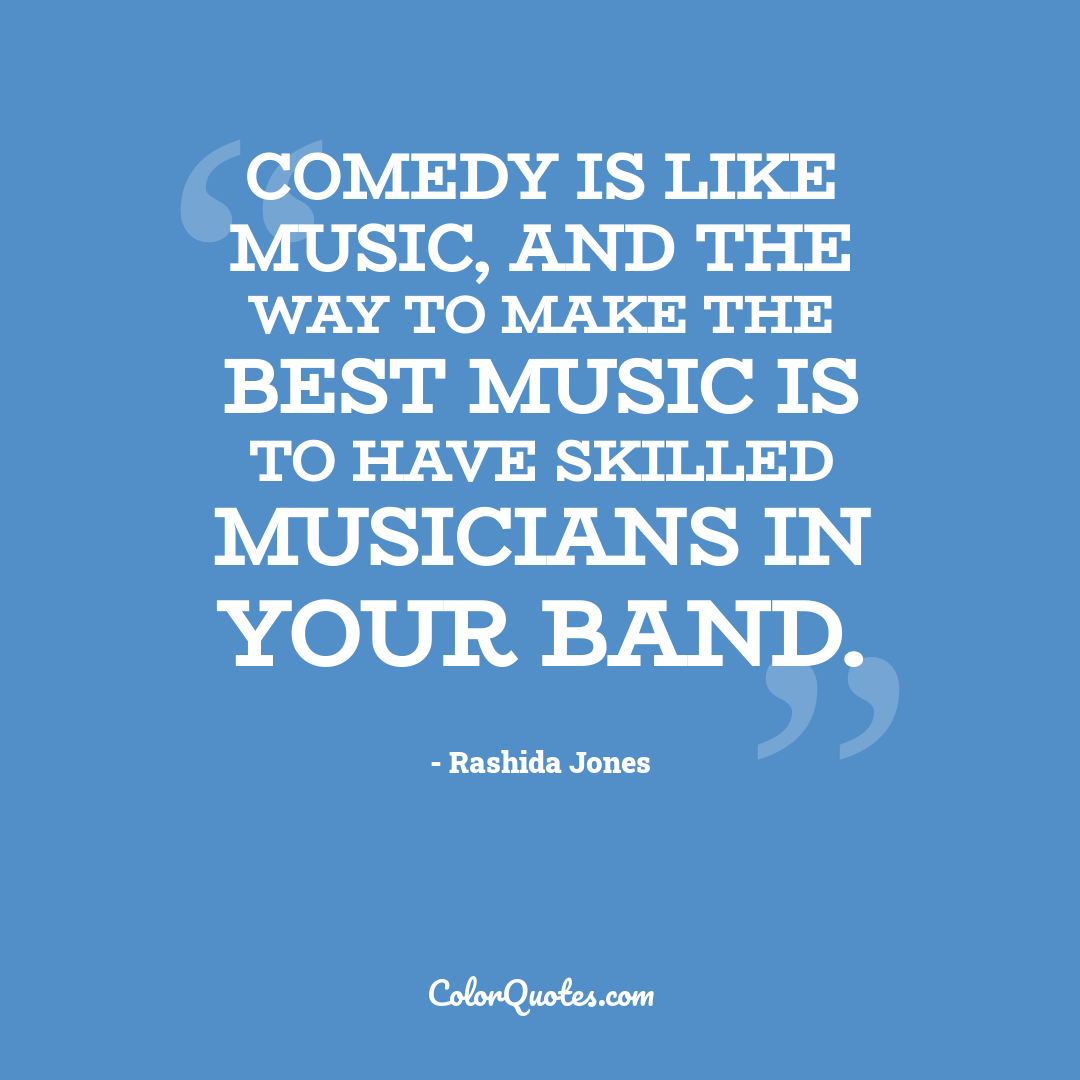 Comedy is like music, and the way to make the best music is to have skilled musicians in your band.