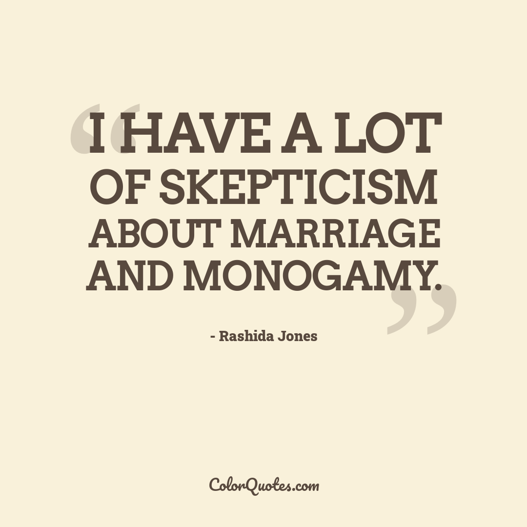 I have a lot of skepticism about marriage and monogamy.