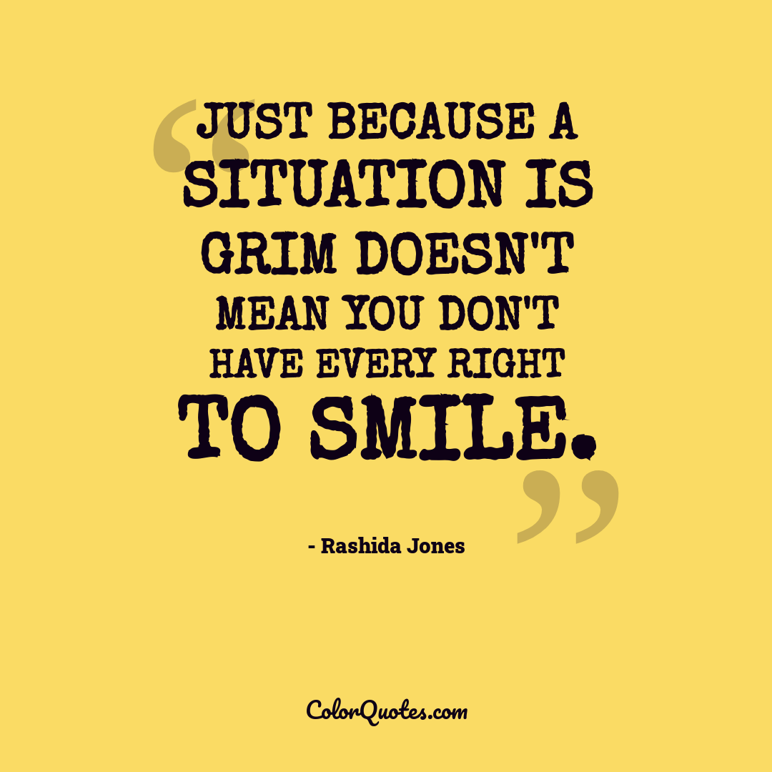 Just because a situation is grim doesn't mean you don't have every right to smile.