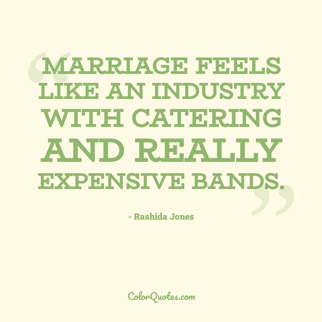 Marriage feels like an industry with catering and really expensive bands.