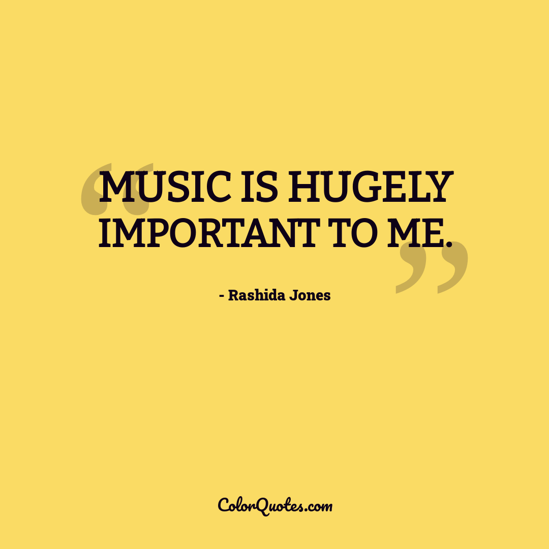Music is hugely important to me.