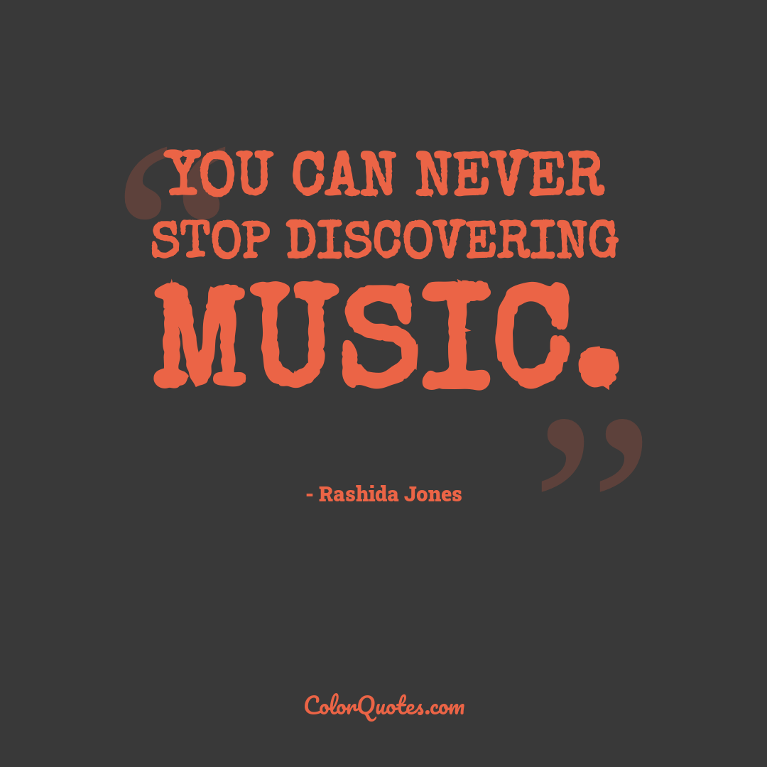 You can never stop discovering music.