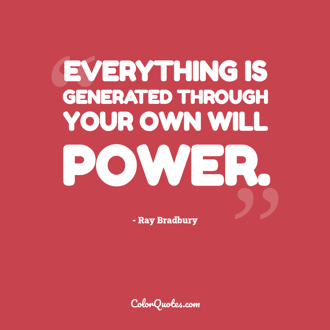 Everything is generated through your own will power.