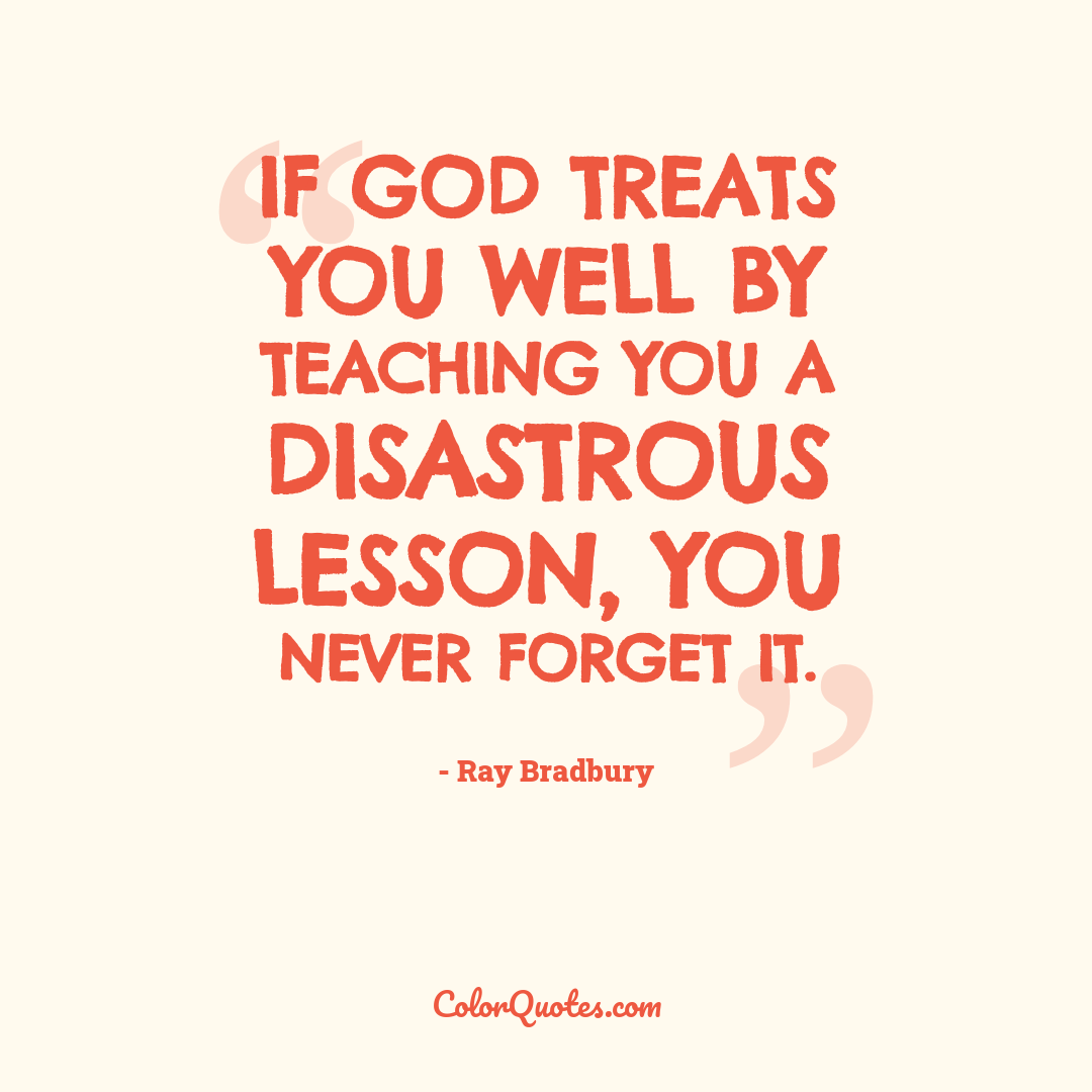 If God treats you well by teaching you a disastrous lesson, you never forget it.